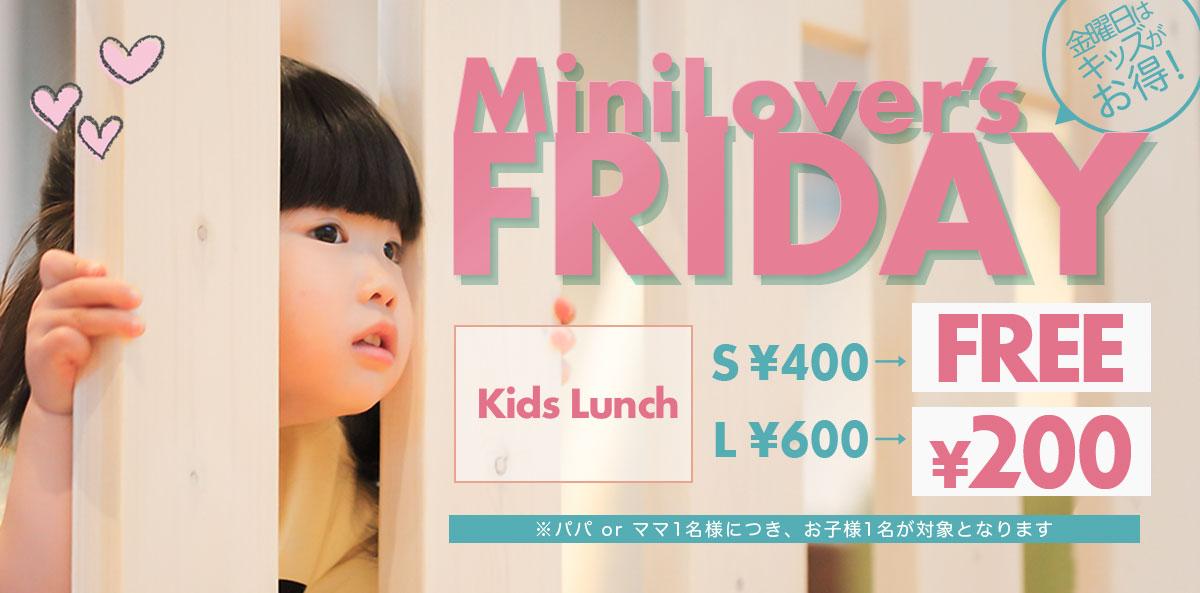 MiniLover's FRIDAY 金曜日がキッズがお得! Kids Lunch Sサイズ400円が無料。 Lサイズ600円が200円に!